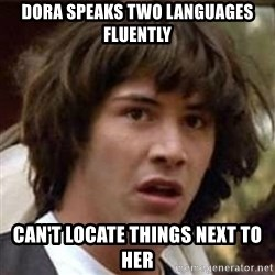 Conspiracy Keanu - Dora speaks two languages fluently can't locate things next to her
