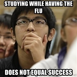 Asian College Freshman - studying while having the flu does not equal success