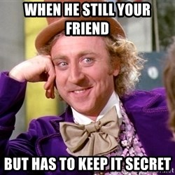 Willy Wonka - When he still your friend  But has to keep it secret