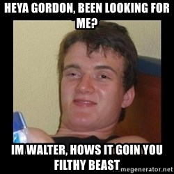 Weed Guy Walter - heya gordon, been looking for me? im walter, hows it goin you filthy beast