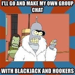Blackjack and hookers bender - I'll go and mAke my own group chat WITH BLACKJACK AND HOOKERS