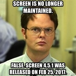 False guy - Screen is no longer maintained. False. screen 4.5.1 was released on Feb 25, 2017.