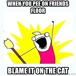 All the things - When you pee on frIends floor Blame it on the cat
