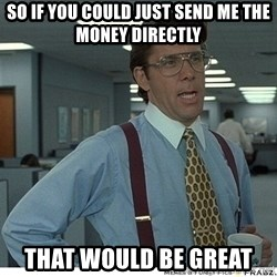That would be great - So if you could just send me the money directly That would be great
