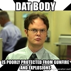 Dwight from the Office - DAT BODY is poorly protected from gunfire and explosions