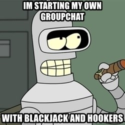 Typical Bender - Im starting my own groupchat With blackJack and hookers