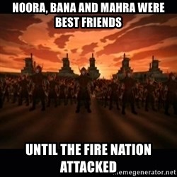 until the fire nation attacked. - noora, bana and mahra were best friends until the fire nation attacked