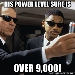 men in black - his power level sure is over 9,000!
