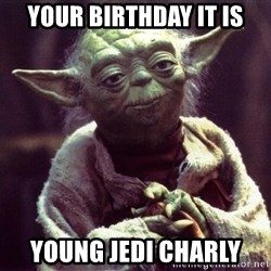 Yoda - your birthday it is young jedi charly