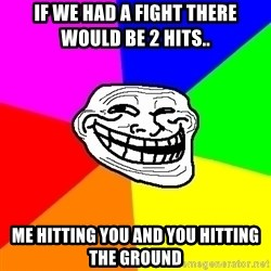 Trollface - if we had a fight there would be 2 hits.. me hitting you and you hitting the ground