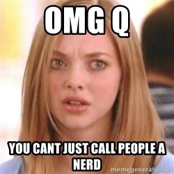 OMG KAREN - OMG Q You cant just call people a nerd