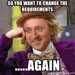 Charlie meme - So you want to change the requirements .....Again