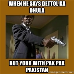 say what one more time - When he says Dettol Ka Dhula But Your With Pak Pak Pakistan