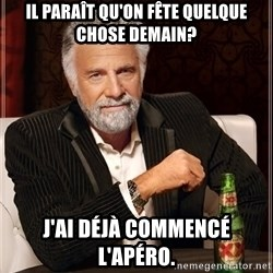 The Most Interesting Man In The World - il paraît qu'on fête quelque chose demain? j'ai déjà commencé l'apéro.