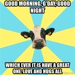 Comparatist Cow  - Good morninG, G'Day, Good Night Which ever it is have a great one. love and hugs all