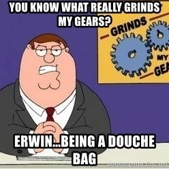 Grinds My Gears Peter Griffin - you know what really grinds my gears? erwin...being a douche bag
