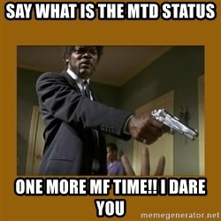 say what one more time - say what is the mtd status one more mf time!! I dare you