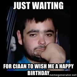 just waiting for a mate - just waiting for ciaan to wish me a happy birthday