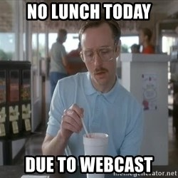 Things are getting pretty Serious (Napoleon Dynamite) - no lunch today due to webcast