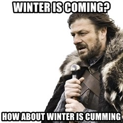 Winter is Coming - winter is coming? how about winter is cumming