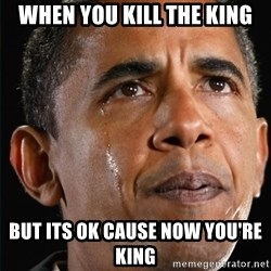 Obama Crying - when you kill the king but its ok cause now YOU'RE king