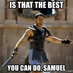GLADIATOR - is that the best you can do, Samuel
