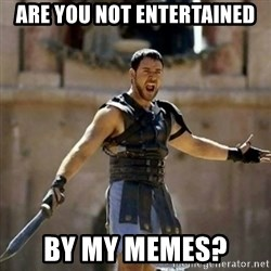 GLADIATOR - are you not entertained by my memes?