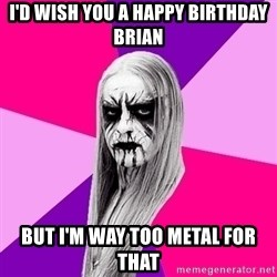 Black Metal Fashionista - I'd wish you a happy birthday brian But I'm WAY too metal for that