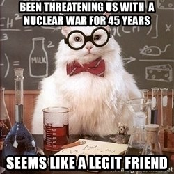 Science Cat - been threatening us with  a nuclear war for 45 years seems like a legit friend
