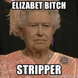 Queen Elizabeth Meme - Elizabet bitch Stripper