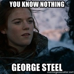 Ygritte knows more than you - You Know nothing George Steel