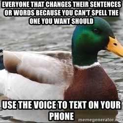 Actual Advice Mallard 1 - everyone that changes their SENTENCES or words because you can't spell the one you want should Use the voice to text on your phone