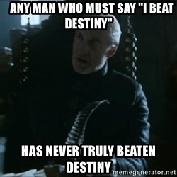 """Tywin Lannister -    Any man who must say """"I beat destiny"""" Has never truly beaten destiny"""