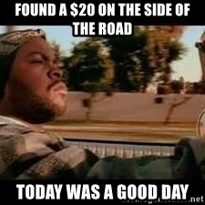 It was a good day - Found a $20 on the side of the road today was a good day