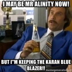 """That escalated quickly-Ron Burgundy - I MAY BE MR ALINITY NOW! BUT I""""M KEEPING THE KARAN BLUE BLAZER!!"""