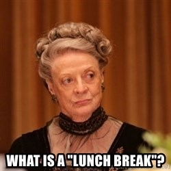 """Dowager Countess of Grantham -  What is a """"lunch break""""?"""