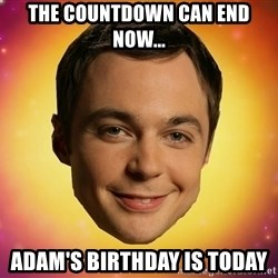 Sheldon Big Bang Theory - the countdown can end now... adam's birthday is today