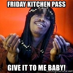 Rick James its friday - friday kitchen pass give it to me baby!