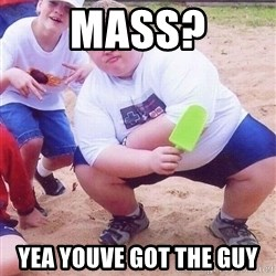 American Fat Kid - Mass? Yea youve got the guy