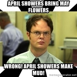 Dwight from the Office - April showers bring may flowers WRONG! April SHOWERS MAKE MUD!