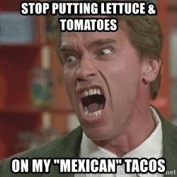 """Arnold - STOP PUTTING LETTUCE & TOMATOES  ON MY """"Mexican"""" tacos"""
