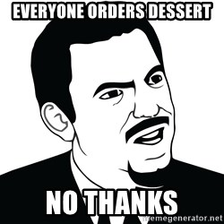 Are you serious face  - everyone orders dessert no thanks