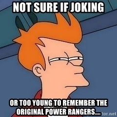 Fry squint - Not sure if joking Or too young to remember the original power rangers....