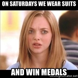 Karen from Mean Girls - On Saturdays we wear suits and win medals