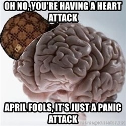 Scumbag Brain - Oh no, you're having a heart attack april fools, it's just a panic attack