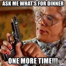 Madea-gun meme - Ask me what's for dinner One more time!!!