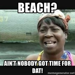 Sweet brown - Beach? Ain't nobody got tiMe for dat!