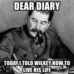 Dear Diary - Dear diary today i told wilkey how to live his life