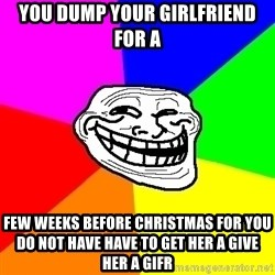 Trollface - You dump your girlfriend for a Few weeks before Christmas for you do not have have to get her a GIVE her a gifr