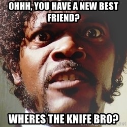 Mad Samuel L Jackson - ohhh, you have a new best friend? wheres the knife bro?